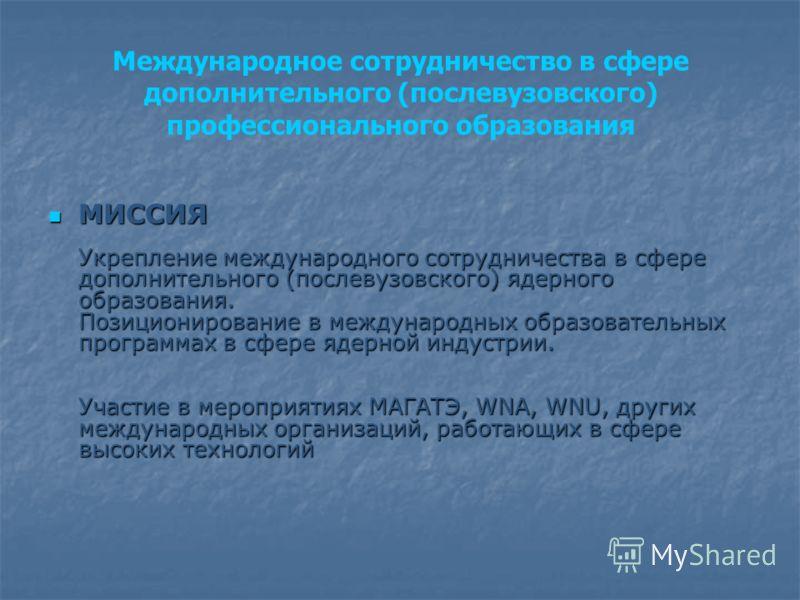 Международное сотрудничество в сфере дополнительного (послевузовского) профессионального образования МИССИЯ Укрепление международного сотрудничества в сфере дополнительного (послевузовского) ядерного образования. Позиционирование в международных обра