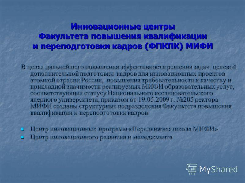 Инновационные центры Факультета повышения квалификации и переподготовки кадров (ФПКПК) МИФИ В целях дальнейшего повышения эффективности решения задач целевой дополнительной подготовки кадров для инновационных проектов атомной отрасли России, повышени