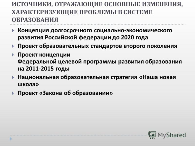 ИСТОЧНИКИ, ОТРАЖАЮЩИЕ ОСНОВНЫЕ ИЗМЕНЕНИЯ, ХАРАКТЕРИЗУЮЩИЕ ПРОБЛЕМЫ В СИСТЕМЕ ОБРАЗОВАНИЯ Концепция долгосрочного социально - экономического развития Российской федерации до 2020 года Проект образовательных стандартов второго поколения Проект концепци