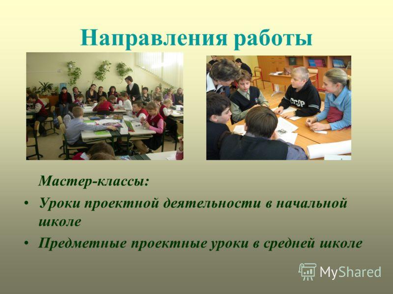 Направления работы Мастер-классы: Уроки проектной деятельности в начальной школе Предметные проектные уроки в средней школе