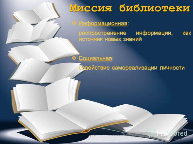 Миссия библиотеки Информационная: Информационная: распространение информации, как источник новых знаний Социальная: Социальная: содействие самореализации личности