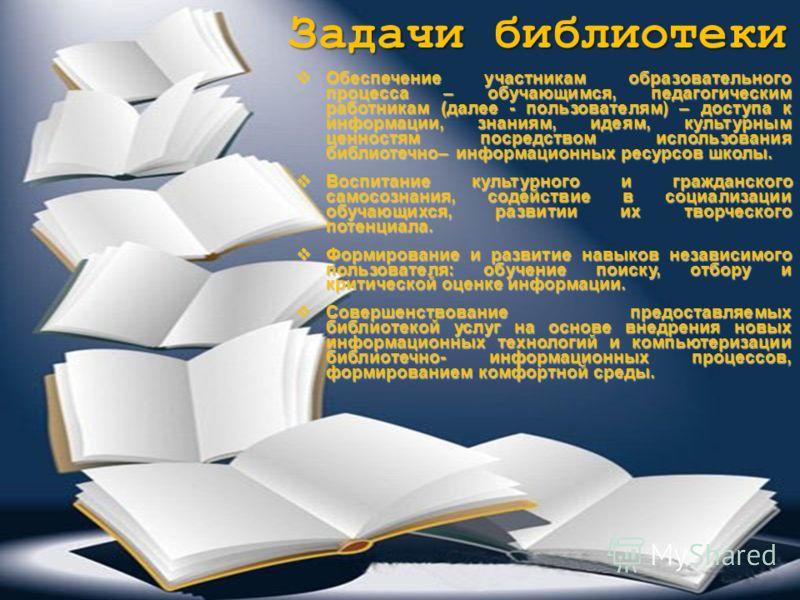 Задачи библиотеки Обеспечение участникам образовательного процесса – обучающимся, педагогическим работникам (далее - пользователям) – доступа к информации, знаниям, идеям, культурным ценностям посредством использования библиотечно– информационных рес