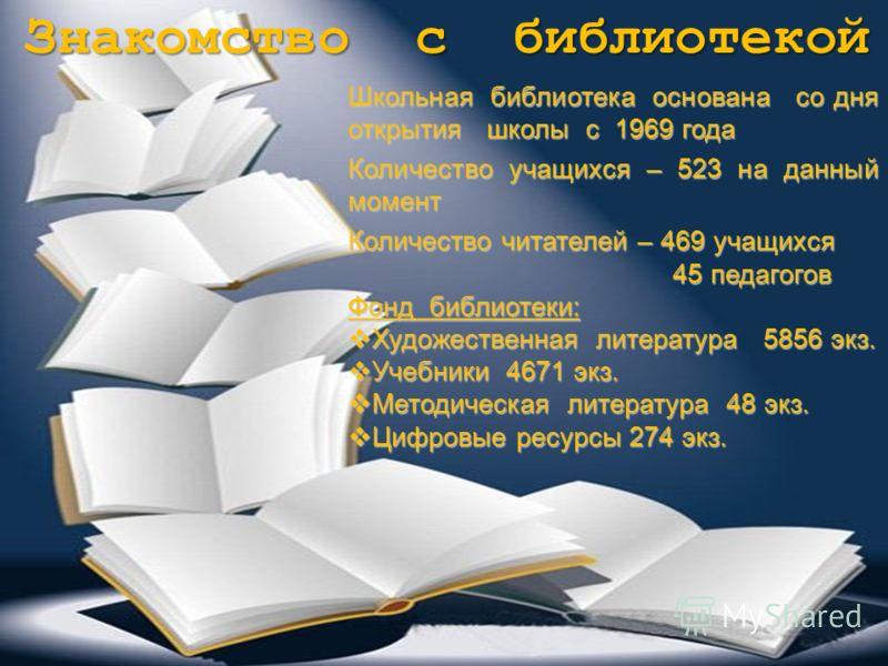 Знакомство с библиотекой Школьная библиотека основана со дня открытия школы с 1969 года Количество учащихся – 523 на данный момент Количество читателей – 469 учащихся 45 педагогов 45 педагогов Фонд библиотеки: Художественная литература 5856 экз. Худо