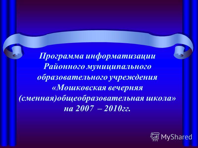 Программа информатизации Районного муниципального образовательного учреждения «Мошковская вечерняя (сменная)общеобразовательная школа» на 2007 – 2010гг.