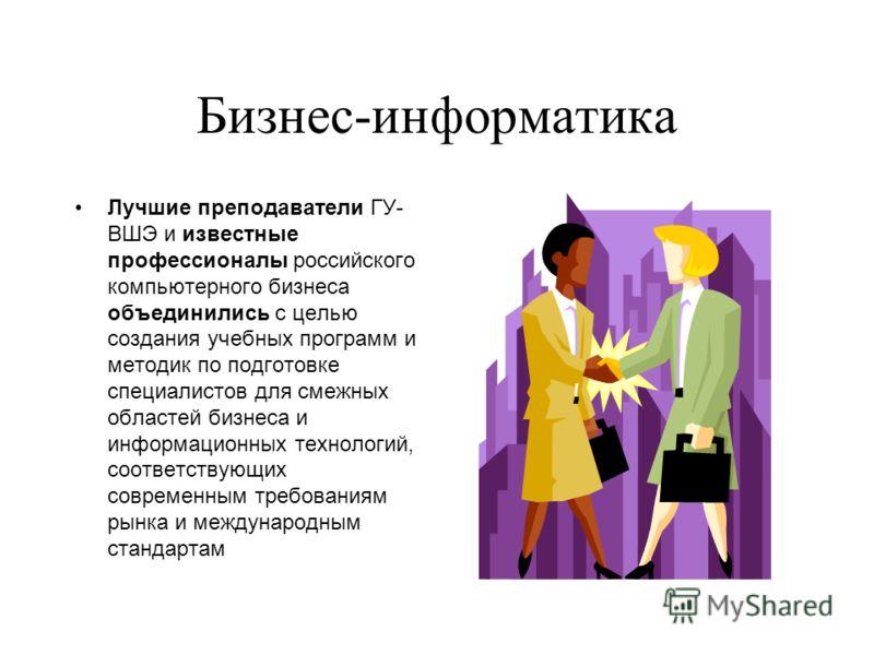 Бизнес-информатика Лучшие преподаватели ГУ- ВШЭ и известные профессионалы российского компьютерного бизнеса объединились с целью создания учебных программ и методик по подготовке специалистов для смежных областей бизнеса и информационных технологий,