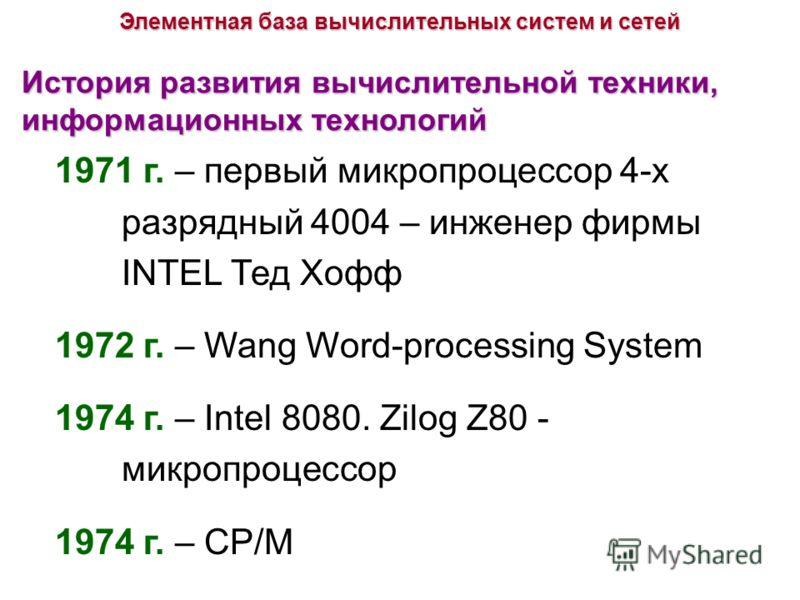 История развития вычислительной техники, информационных технологий 1971 г. – первый микропроцессор 4-х разрядный 4004 – инженер фирмы INTEL Тед Хофф 1972 г. – Wang Word-processing System 1974 г. – Intel 8080. Zilog Z80 - микропроцессор 1974 г. – СР/М