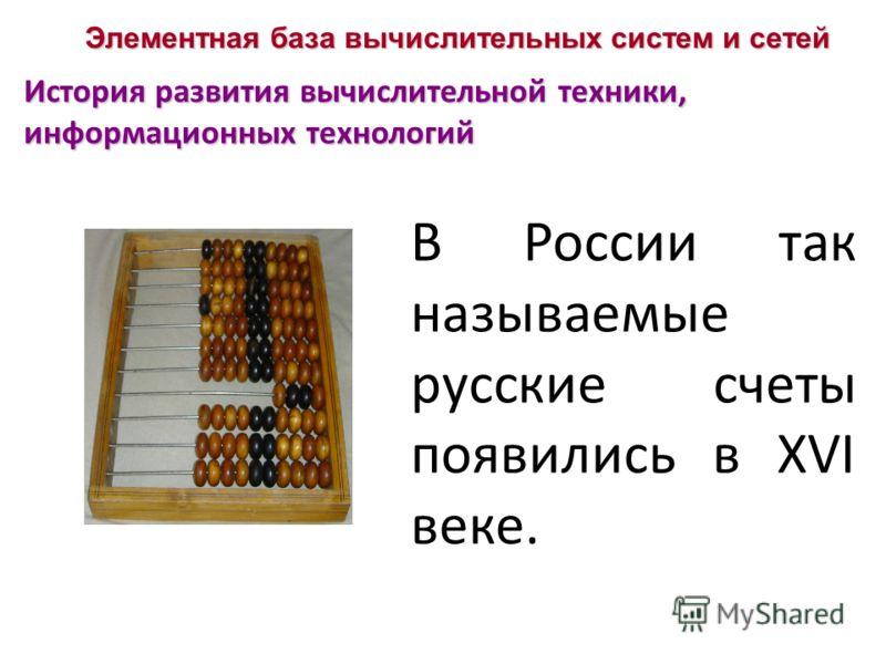 Элементная база вычислительных систем и сетей История развития вычислительной техники, информационных технологий В России так называемые русские счеты появились в XVI веке.
