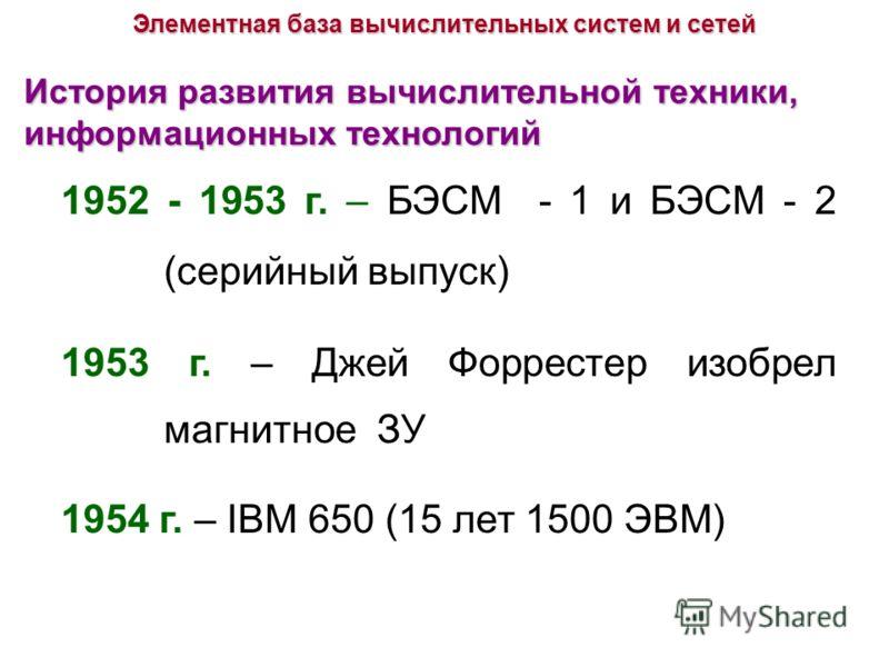 История развития вычислительной техники, информационных технологий 1952 - 1953 г. – БЭСМ - 1 и БЭСМ - 2 (серийный выпуск) 1953 г. – Джей Форрестер изобрел магнитное ЗУ 1954 г. – IBM 650 (15 лет 1500 ЭВМ) Элементная база вычислительных систем и сетей