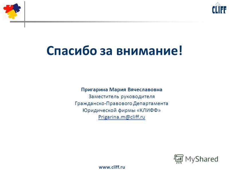www.cliff.ru Спасибо за внимание! Пригарина Мария Вячеславовна Заместитель руководителя Гражданско-Правового Департамента Юридической фирмы «КЛИФФ» Prigarina.m@cliff.ru