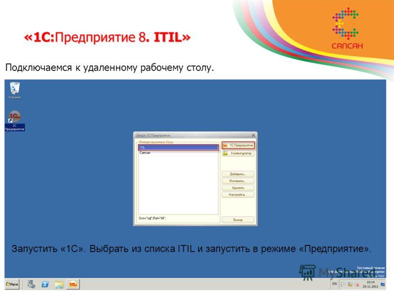 Подключаемся к удаленному рабочему столу. Запустить «1С». Выбрать из списка ITIL и запустить в режиме «Предприятие». «1С:Предприятие 8. ITIL»