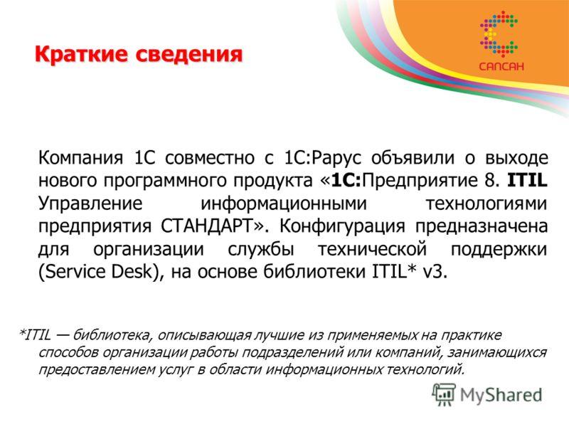 Компания 1С совместно с 1С:Рарус объявили о выходе нового программного продукта «1С:Предприятие 8. ITIL Управление информационными технологиями предприятия СТАНДАРТ». Конфигурация предназначена для организации службы технической поддержки (Service De
