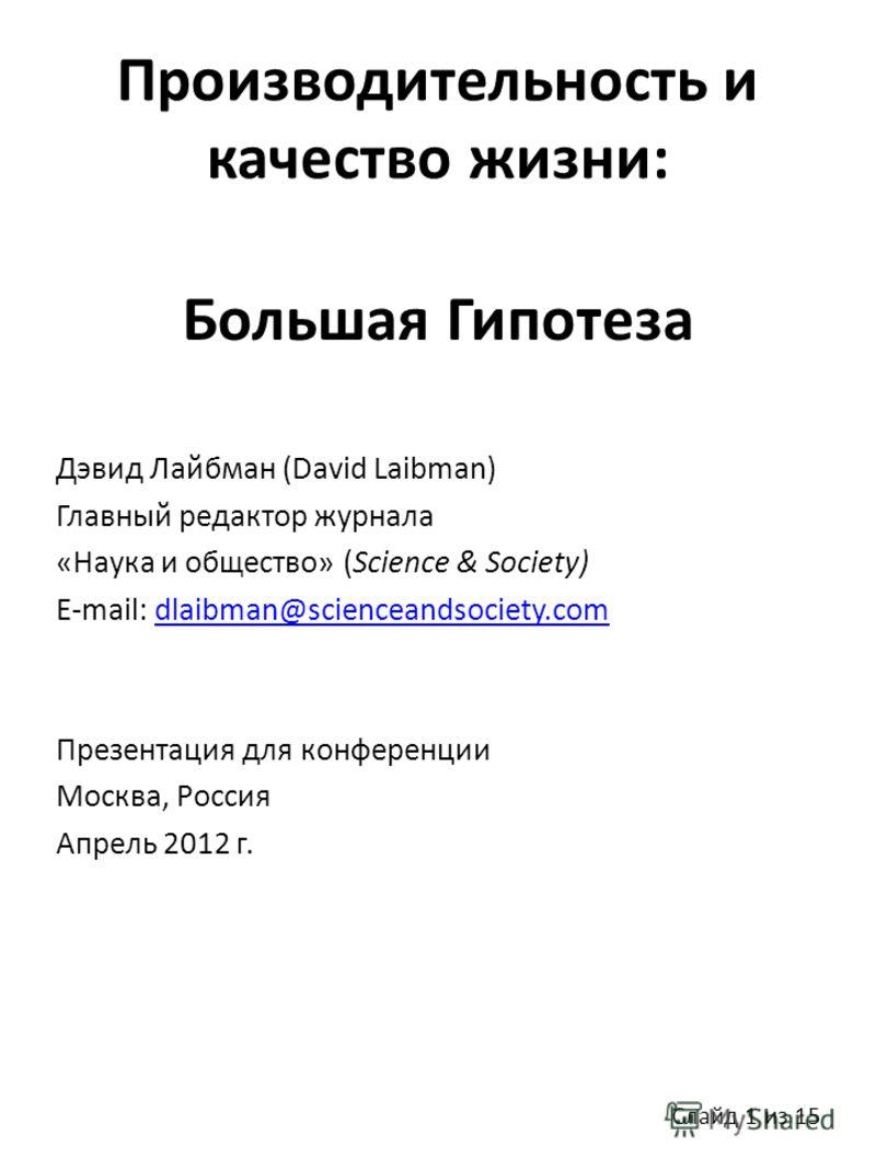 Производительность и качество жизни: Большая Гипотеза Дэвид Лайбман (David Laibman) Главный редактор журнала «Наука и общество» (Science & Society) E-mail: dlaibman@scienceandsociety.comdlaibman@scienceandsociety.com Презентация для конференции Москв