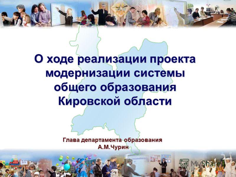 1 Глава департамента образования А.М.Чурин А.М.Чурин О ходе реализации проекта модернизации системы общего образования Кировской области