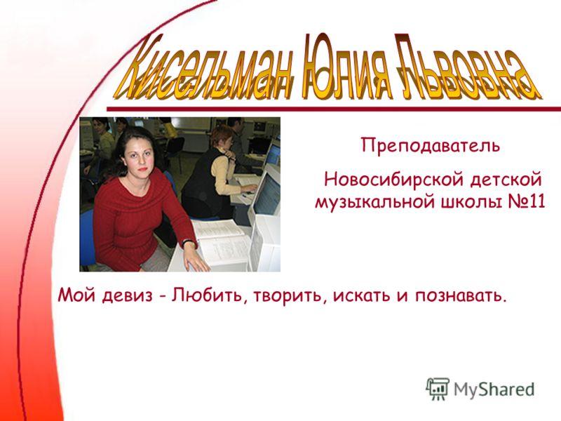 Преподаватель Новосибирской детской музыкальной школы 11 Мой девиз - Любить, творить, искать и познавать.