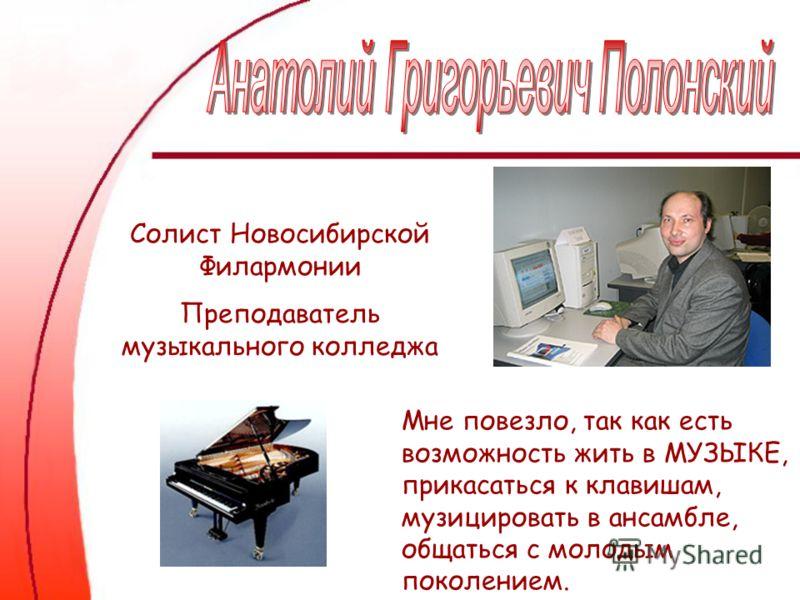 Мне повезло, так как есть возможность жить в МУЗЫКЕ, прикасаться к клавишам, музицировать в ансамбле, общаться с молодым поколением. Солист Новосибирской Филармонии Преподаватель музыкального колледжа