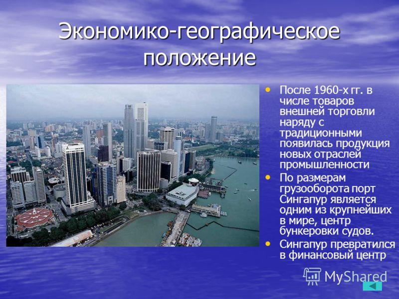 Экономико-географическое положение После 1960-х гг. в числе товаров внешней торговли наряду с традиционными появилась продукция новых отраслей промышленности По размерам грузооборота порт Сингапур является одним из крупнейших в мире, центр бункеровки