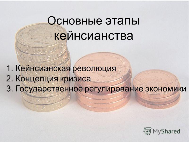 Основные этапы кейнсианства 1. Кейнсианская революция 2. Концепция кризиса 3. Государственное регулирование экономики