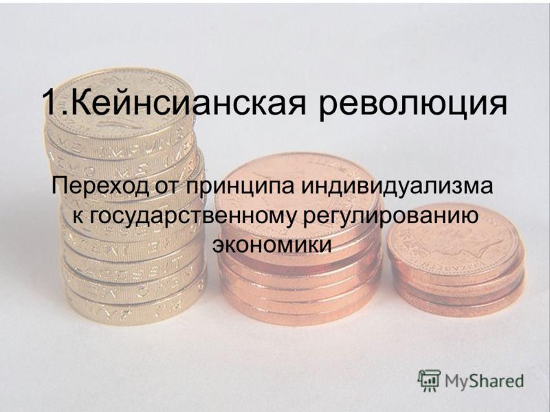1.Кейнсианская революция Переход от принципа индивидуализма к государственному регулированию экономики