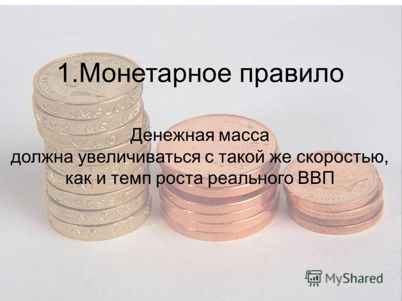 1.Монетарное правило Денежная масса должна увеличиваться с такой же скоростью, как и темп роста реального ВВП