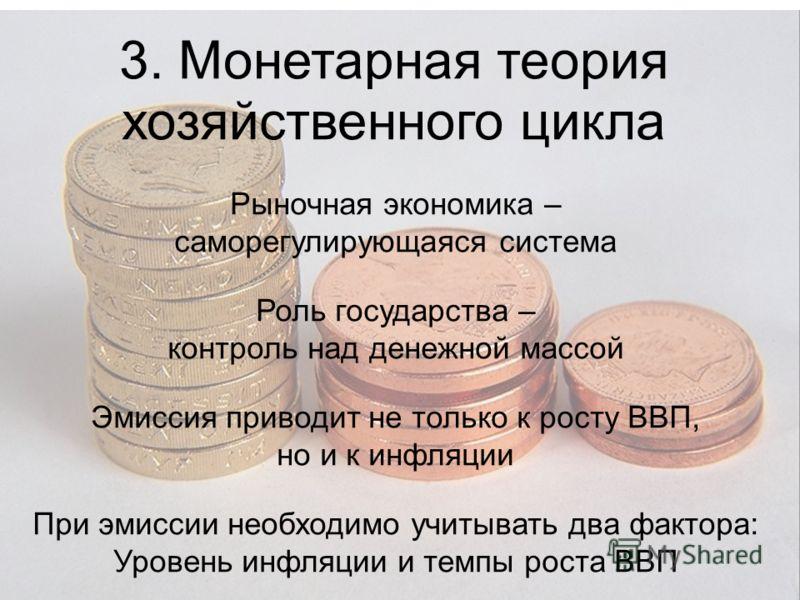 3. Монетарная теория хозяйственного цикла Рыночная экономика – саморегулирующаяся система Роль государства – контроль над денежной массой Эмиссия приводит не только к росту ВВП, но и к инфляции При эмиссии необходимо учитывать два фактора: Уровень ин