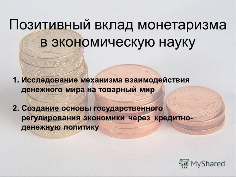 Позитивный вклад монетаризма в экономическую науку 1.Исследование механизма взаимодействия денежного мира на товарный мир 2.Создание основы государственного регулирования экономики через кредитно- денежную политику