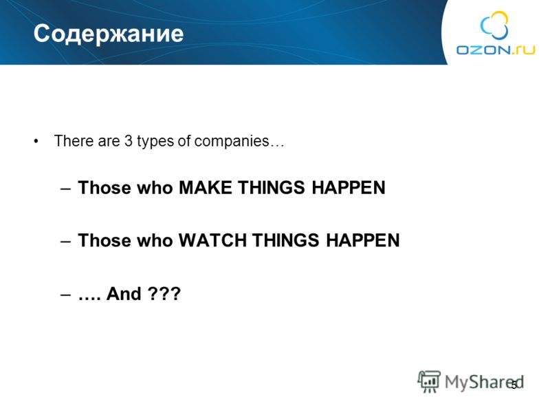 5 Содержание There are 3 types of companies… –Those who MAKE THINGS HAPPEN –Those who WATCH THINGS HAPPEN –…. And ???