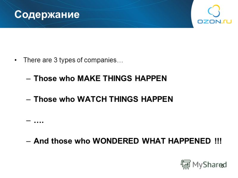 6 Содержание There are 3 types of companies… –Those who MAKE THINGS HAPPEN –Those who WATCH THINGS HAPPEN –…. –And those who WONDERED WHAT HAPPENED !!!