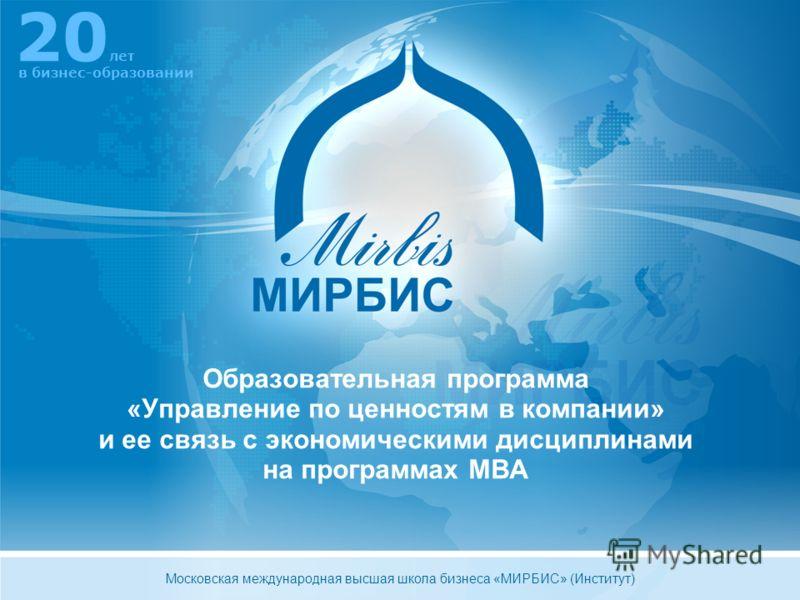 Образовательная программа «Управление по ценностям в компании» и ее связь с экономическими дисциплинами на программах MBA 20 лет в бизнес-образовании Московская международная высшая школа бизнеса «МИРБИС» (Институт)