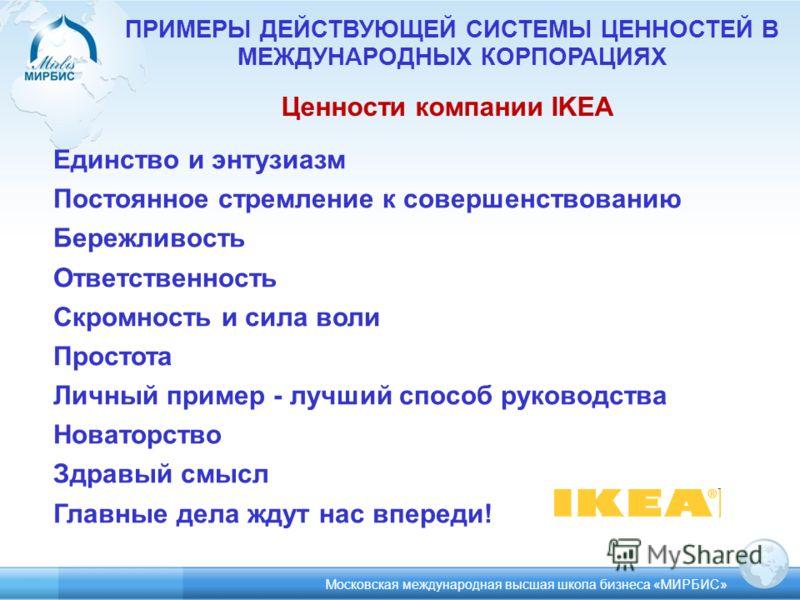ПРИМЕРЫ ДЕЙСТВУЮЩЕЙ СИСТЕМЫ ЦЕННОСТЕЙ В МЕЖДУНАРОДНЫХ КОРПОРАЦИЯХ Ценности компании IKEA Единство и энтузиазм Постоянное стремление к совершенствованию Бережливость Ответственность Скромность и сила воли Простота Личный пример - лучший способ руковод