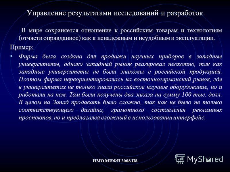 35ИМО МИФИ 2008 П835 Управление результатами исследований и разработок В мире сохраняется отношение к российским товарам и технологиям (отчасти оправданное) как к ненадежным и неудобным в эксплуатации. Пример: Фирма была создана для продажи научных п