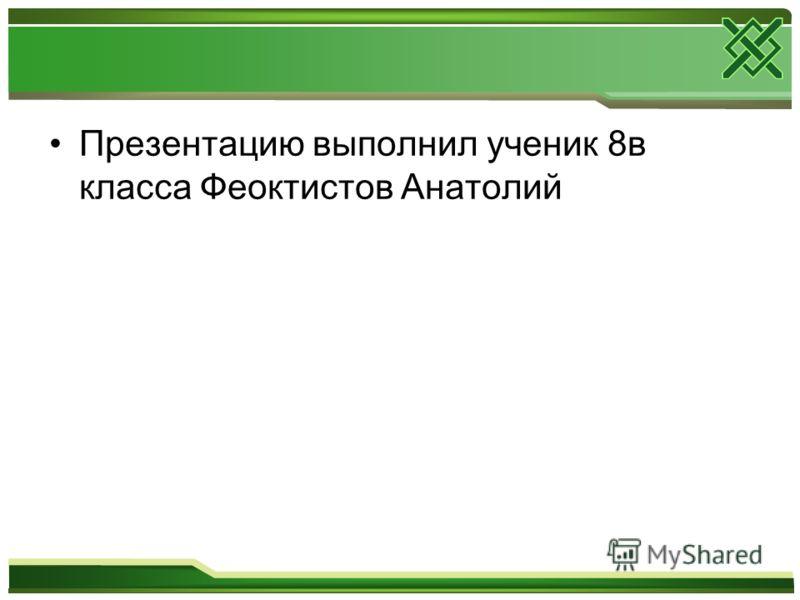 Презентацию выполнил ученик 8в класса Феоктистов Анатолий