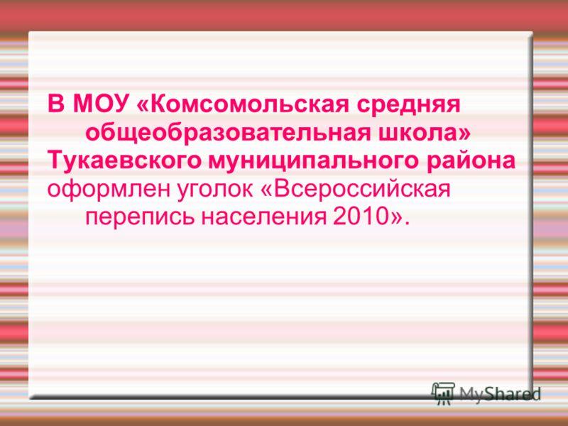 В МОУ «Комсомольская средняя общеобразовательная школа» Тукаевского муниципального района оформлен уголок «Всероссийская перепись населения 2010».