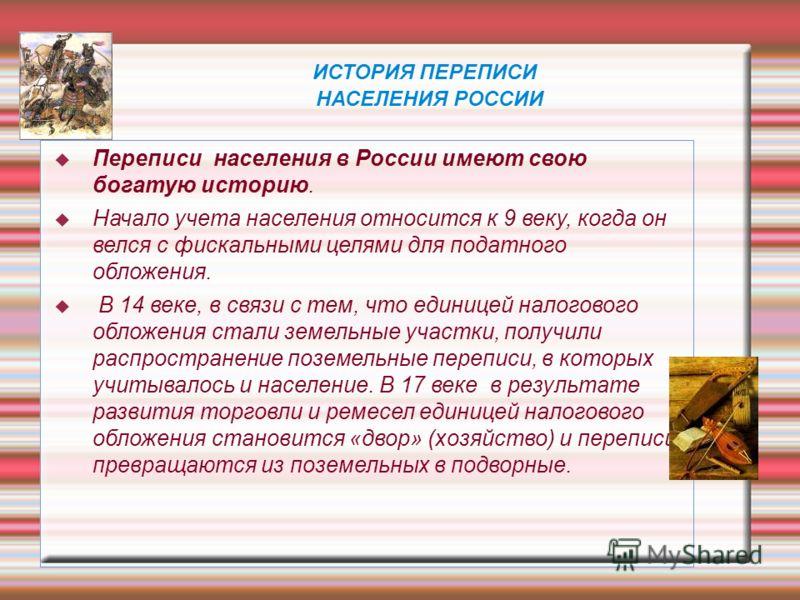 ИСТОРИЯ ПЕРЕПИСИ НАСЕЛЕНИЯ РОССИИ Переписи населения в России имеют свою богатую историю. Начало учета населения относится к 9 веку, когда он велся с фискальными целями для податного обложения. В 14 веке, в связи с тем, что единицей налогового обложе