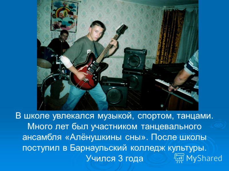 В школе увлекался музыкой, спортом, танцами. Много лет был участником танцевального ансамбля «Алёнушкины сны». После школы поступил в Барнаульский колледж культуры. Учился 3 года