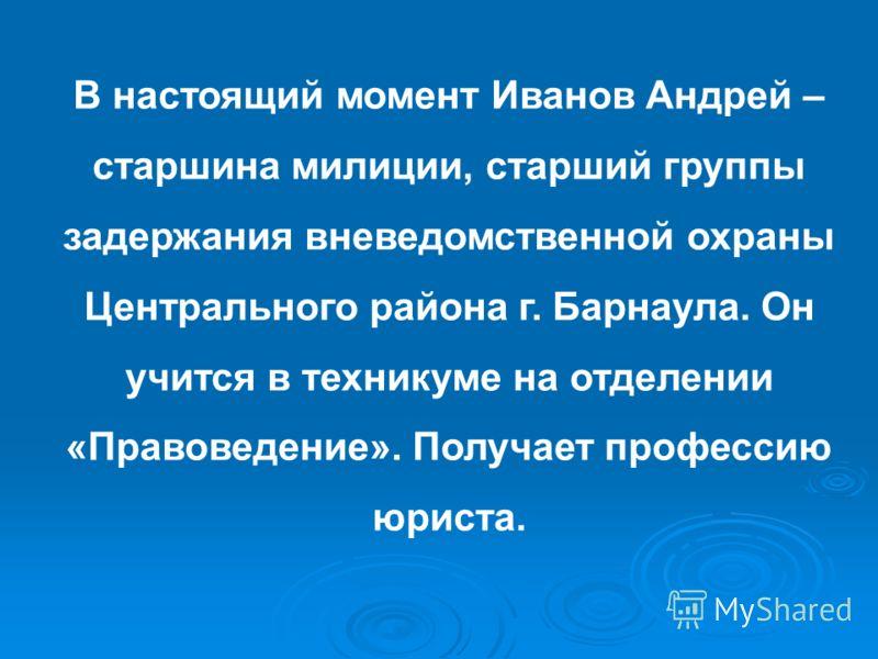 В настоящий момент Иванов Андрей – старшина милиции, старший группы задержания вневедомственной охраны Центрального района г. Барнаула. Он учится в техникуме на отделении «Правоведение». Получает профессию юриста.