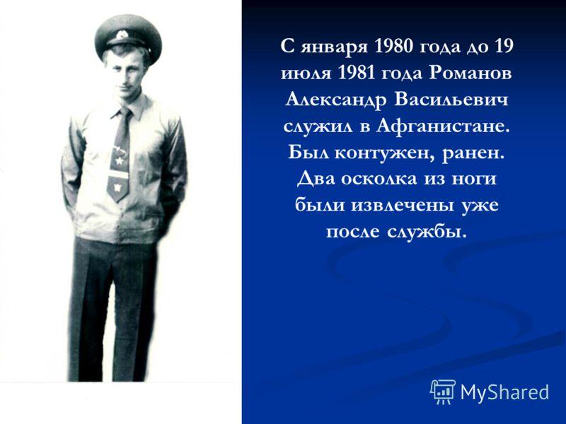 С января 1980 года до 19 июля 1981 года Романов Александр Васильевич служил в Афганистане. Был контужен, ранен. Два осколка из ноги были извлечены уже после службы.