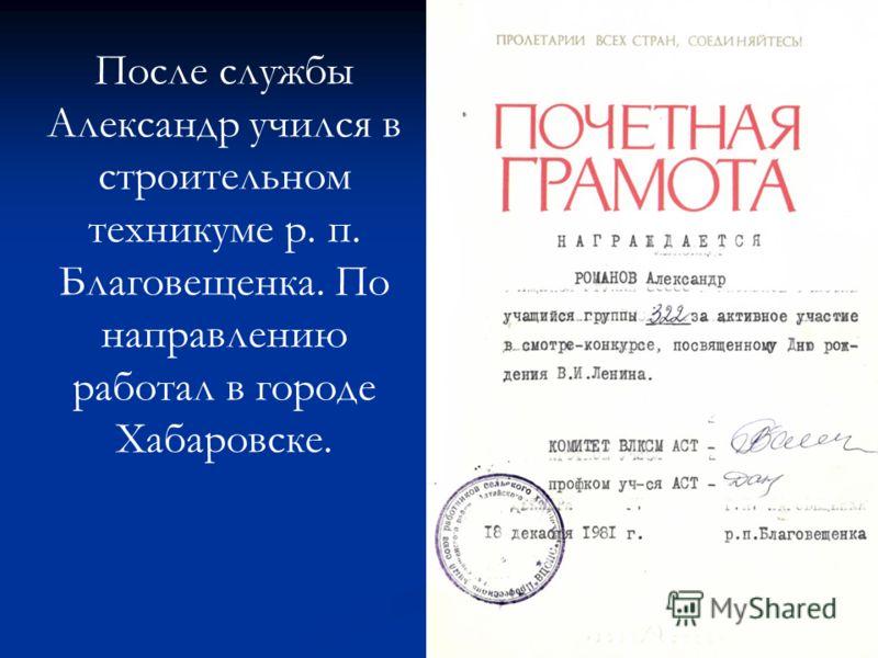 После службы Александр учился в строительном техникуме р. п. Благовещенка. По направлению работал в городе Хабаровске.