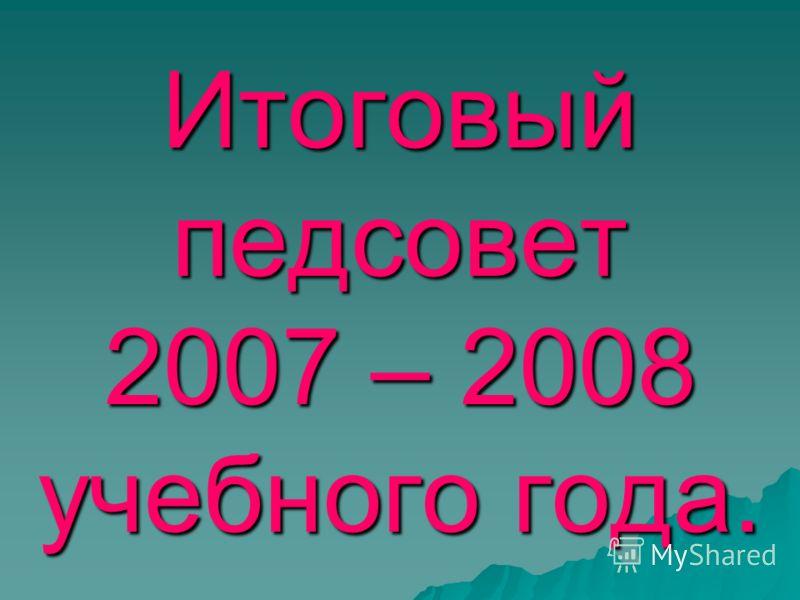 Итоговый педсовет 2007 – 2008 учебного года.