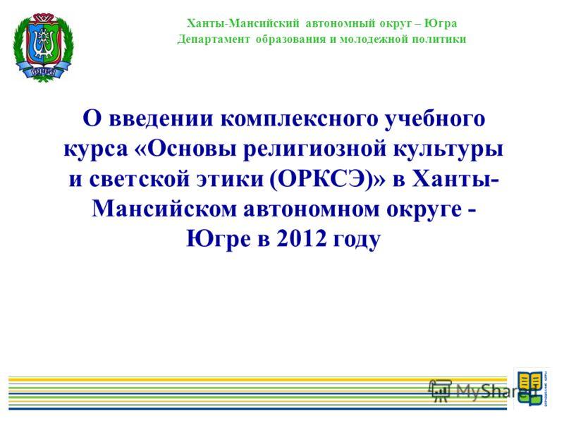 1 Ханты-Мансийский автономный округ – Югра Департамент образования и молодежной политики О введении комплексного учебного курса «Основы религиозной культуры и светской этики (ОРКСЭ)» в Ханты- Мансийском автономном округе - Югре в 2012 году