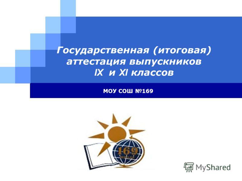 LOGO Государственная (итоговая) аттестация выпускников IX и XI классов МОУ СОШ 169