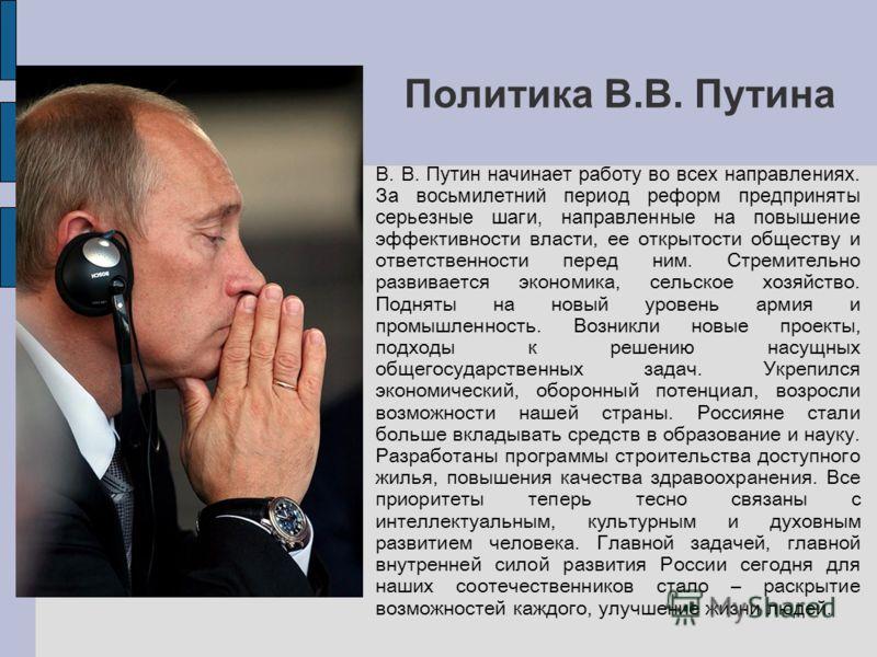 Политика В.В. Путина В. Путин начинает работу во всех направлениях. За восьмилетний период реформ предприняты серьезные шаги, направленные на повышение эффективности власти, ее открытости обществу и ответственности перед ним. Стремительно развивается