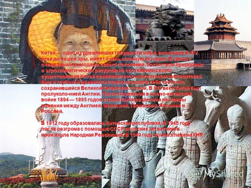 Китай одно из древнейших государств мира, возникшее в XIV веке до нашей эры, имеет очень сложную историю. В связи с очевидными выгодами своего положения, богатством природных и агроклиматических ресурсов на протяжении своего существования Китай привл