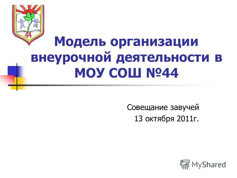 Модель организации внеурочной деятельности в МОУ СОШ 44 Совещание завучей 13 октября 2011г.