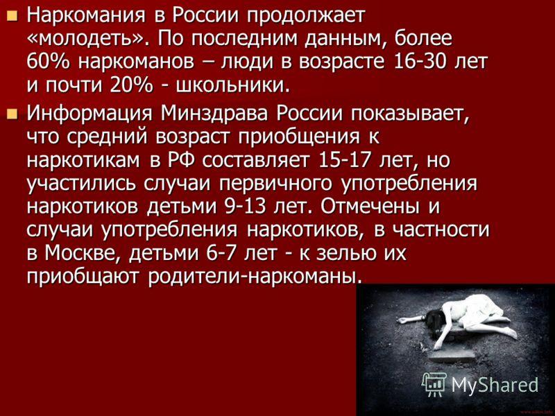 Наркомания в России продолжает «молодеть». По последним данным, более 60% наркоманов – люди в возрасте 16-30 лет и почти 20% - школьники. Наркомания в России продолжает «молодеть». По последним данным, более 60% наркоманов – люди в возрасте 16-30 лет