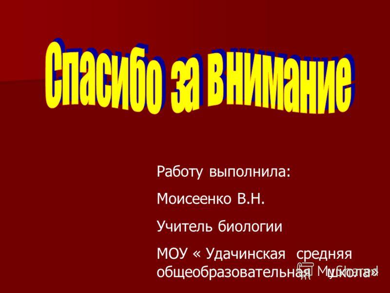 Работу выполнила: Моисеенко В.Н. Учитель биологии МОУ « Удачинская средняя общеобразовательная школа»