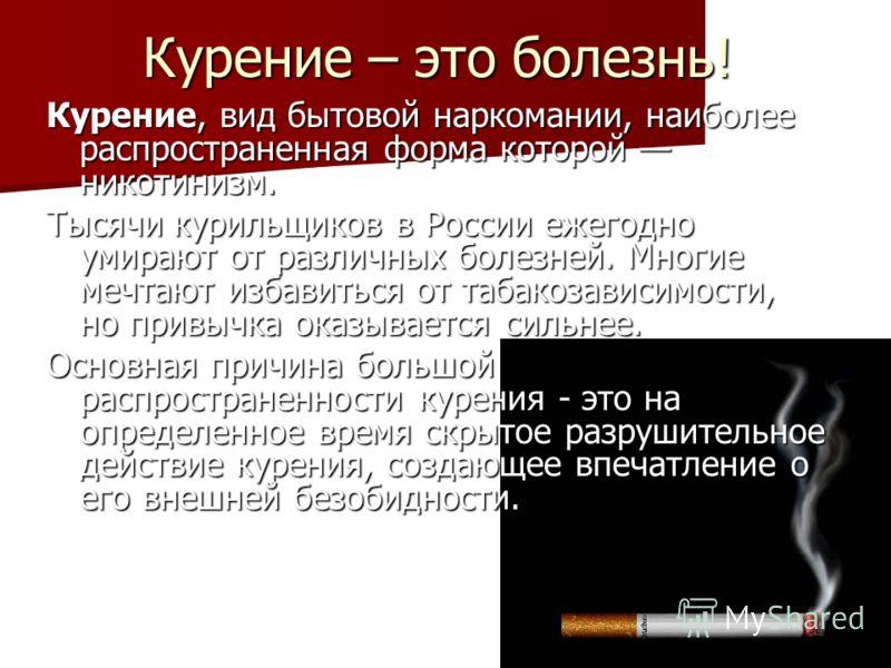 Курение – это болезнь! Курение, вид бытовой наркомании, наиболее распространенная форма которой никотинизм. Тысячи курильщиков в России ежегодно умирают от различных болезней. Многие мечтают избавиться от табакозависимости, но привычка оказывается си