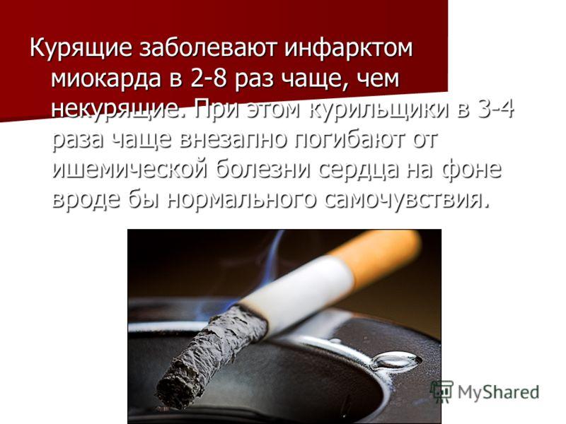 Курящие заболевают инфарктом миокарда в 2-8 раз чаще, чем некурящие. При этом курильщики в 3-4 раза чаще внезапно погибают от ишемической болезни сердца на фоне вроде бы нормального самочувствия.