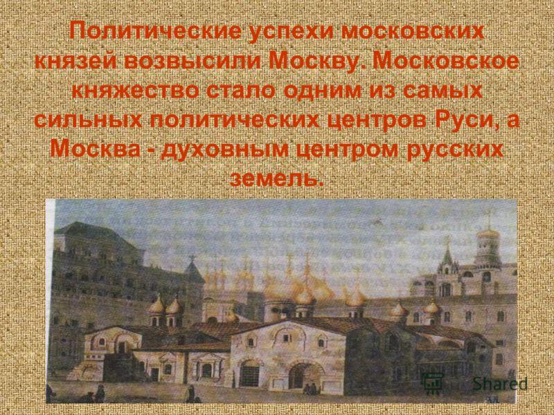 Политические успехи московских князей возвысили Москву. Московское княжество стало одним из самых сильных политических центров Руси, а Москва - духовным центром русских земель.