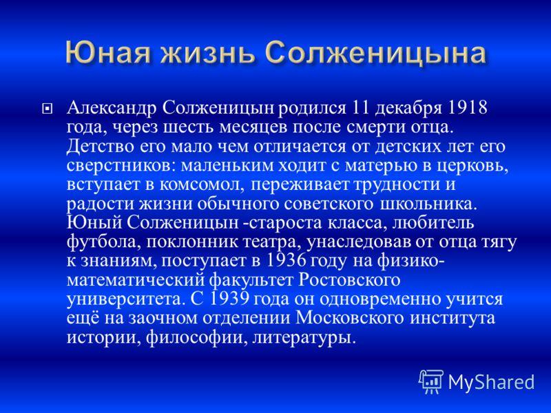 Александр Солженицын родился 11 декабря 1918 года, через шесть месяцев после смерти отца. Детство его мало чем отличается от детских лет его сверстников : маленьким ходит с матерью в церковь, вступает в комсомол, переживает трудности и радости жизни