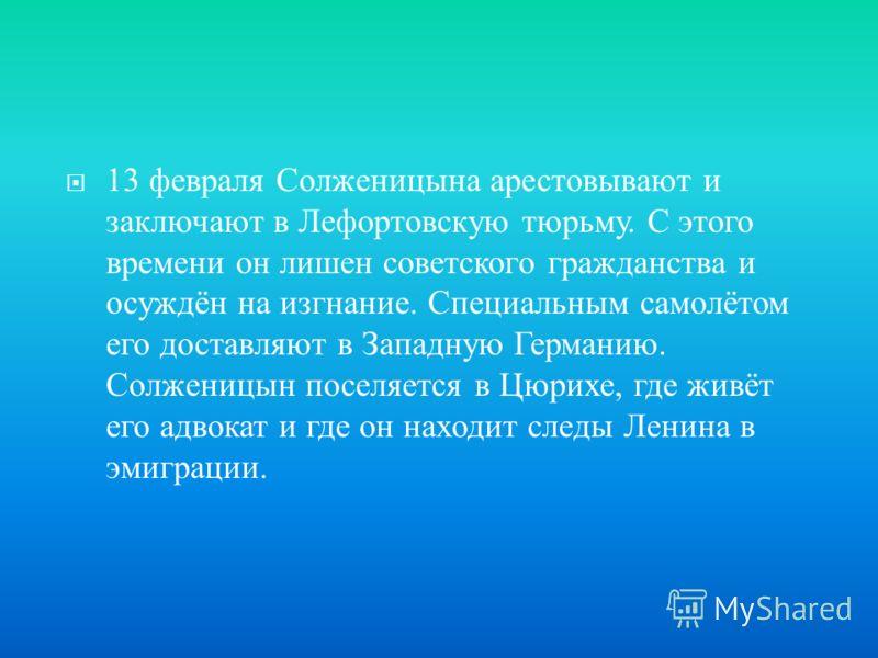 13 февраля Солженицына арестовывают и заключают в Лефортовскую тюрьму. С этого времени он лишен советского гражданства и осуждён на изгнание. Специальным самолётом его доставляют в Западную Германию. Солженицын поселяется в Цюрихе, где живёт его адво